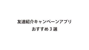 友達紹介キャンペーンアプリのおススメ3選