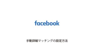 Facebook広告の手動詳細マッチングのタグ設定方法や導入のメリットとは?